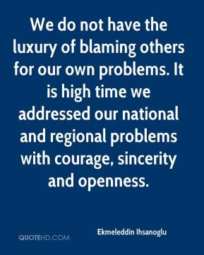 Ekmeleddin Ihsanoglu - We do not have the luxury of blaming others for our own problems. It is high time we addressed our national and regional problems with courage, sincerity and openness.