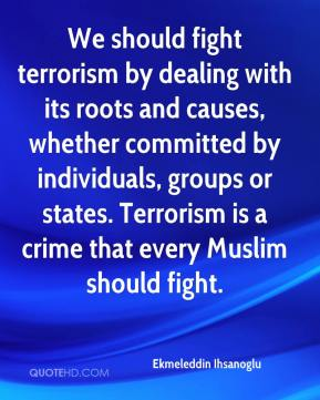 We should fight terrorism by dealing with its roots and causes, whether committed by individuals, groups or states. Terrorism is a crime that every Muslim should fight.