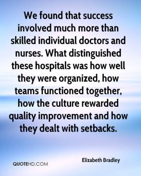 Elizabeth Bradley - We found that success involved much more than skilled individual doctors and nurses. What distinguished these hospitals was how well they were organized, how teams functioned together, how the culture rewarded quality improvement and how they dealt with setbacks.