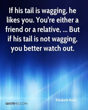 Elizabeth Davis - If his tail is wagging, he likes you. You're either a friend or a relative, ... But if his tail is not wagging, you better watch out.