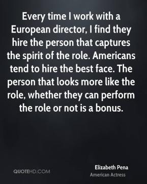 Every time I work with a European director, I find they hire the person that captures the spirit of the role. Americans tend to hire the best face. The person that looks more like the role, whether they can perform the role or not is a bonus.