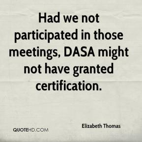 Elizabeth Thomas - Had we not participated in those meetings, DASA might not have granted certification.
