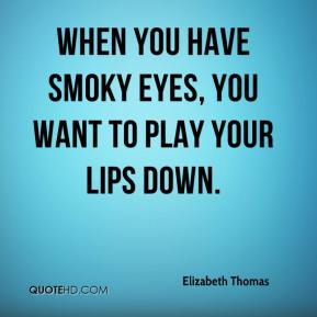 Elizabeth Thomas - When you have smoky eyes, you want to play your lips down.