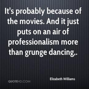 Elizabeth Williams - It's probably because of the movies. And it just puts on an air of professionalism more than grunge dancing.