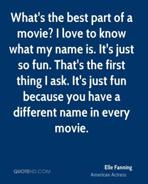What's the best part of a movie? I love to know what my name is. It's just so fun. That's the first thing I ask. It's just fun because you have a different name in every movie.