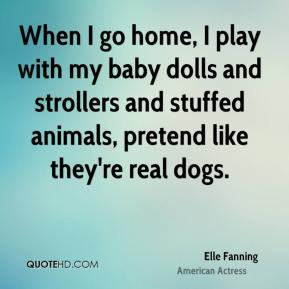 When I go home, I play with my baby dolls and strollers and stuffed animals, pretend like they're real dogs.