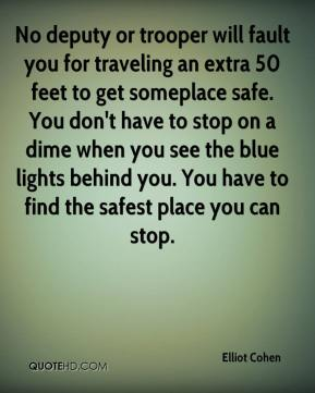 Elliot Cohen - No deputy or trooper will fault you for traveling an extra 50 feet to get someplace safe. You don't have to stop on a dime when you see the blue lights behind you. You have to find the safest place you can stop.