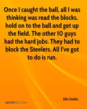 Ellis Hobbs - Once I caught the ball, all I was thinking was read the blocks, hold on to the ball and get up the field. The other 10 guys had the hard jobs. They had to block the Steelers. All I've got to do is run.