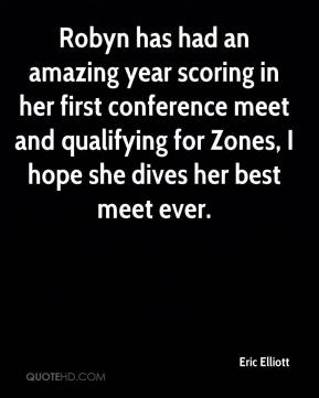 Eric Elliott - Robyn has had an amazing year scoring in her first conference meet and qualifying for Zones, I hope she dives her best meet ever.