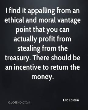 Eric Epstein - I find it appalling from an ethical and moral vantage point that you can actually profit from stealing from the treasury. There should be an incentive to return the money.