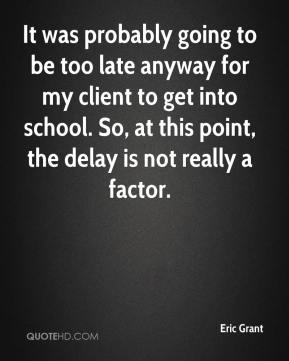 It was probably going to be too late anyway for my client to get into school. So, at this point, the delay is not really a factor.