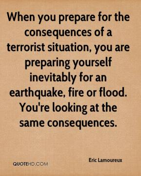 Eric Lamoureux - When you prepare for the consequences of a terrorist situation, you are preparing yourself inevitably for an earthquake, fire or flood. You're looking at the same consequences.