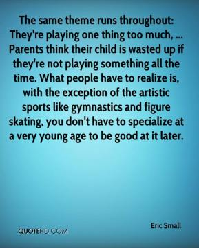 The same theme runs throughout: They're playing one thing too much, ... Parents think their child is wasted up if they're not playing something all the time. What people have to realize is, with the exception of the artistic sports like gymnastics and figure skating, you don't have to specialize at a very young age to be good at it later.