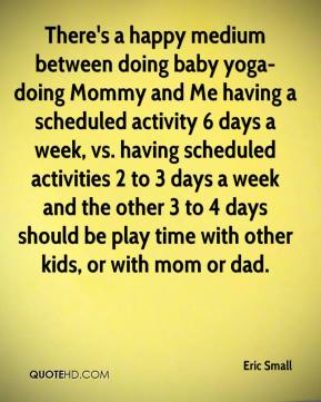 There's a happy medium between doing baby yoga-doing Mommy and Me having a scheduled activity 6 days a week, vs. having scheduled activities 2 to 3 days a week and the other 3 to 4 days should be play time with other kids, or with mom or dad.