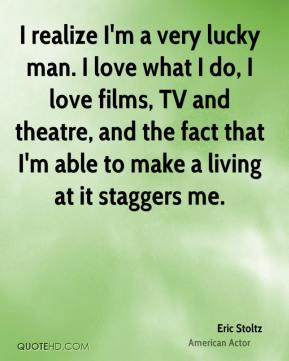 Eric Stoltz - I realize I'm a very lucky man. I love what I do, I love films, TV and theatre, and the fact that I'm able to make a living at it staggers me.