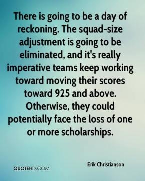 Erik Christianson - There is going to be a day of reckoning. The squad-size adjustment is going to be eliminated, and it's really imperative teams keep working toward moving their scores toward 925 and above. Otherwise, they could potentially face the loss of one or more scholarships.