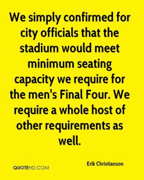 Erik Christianson - We simply confirmed for city officials that the stadium would meet minimum seating capacity we require for the men's Final Four. We require a whole host of other requirements as well.