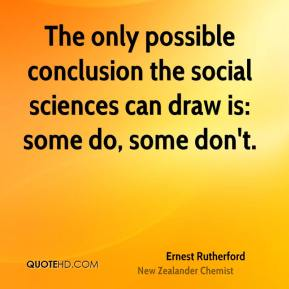 Ernest Rutherford - The only possible conclusion the social sciences can draw is: some do, some don't.