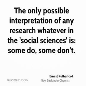 Ernest Rutherford - The only possible interpretation of any research whatever in the 'social sciences' is: some do, some don't.