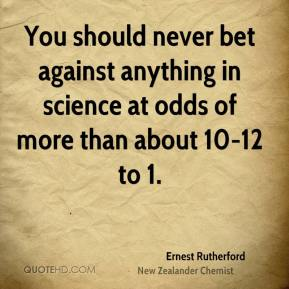 Ernest Rutherford - You should never bet against anything in science at odds of more than about 10-12 to 1.