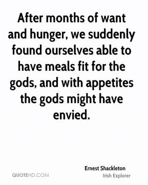 Ernest Shackleton - After months of want and hunger, we suddenly found ourselves able to have meals fit for the gods, and with appetites the gods might have envied.