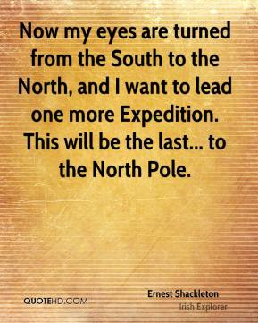 Now my eyes are turned from the South to the North, and I want to lead one more Expedition. This will be the last... to the North Pole.