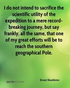 Ernest Shackleton - I do not intend to sacrifice the scientific utility of the expedition to a mere record-breaking journey, but say frankly, all the same, that one of my great efforts will be to reach the southern geographical Pole.