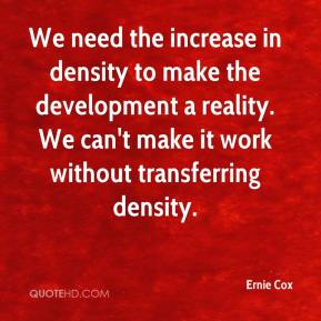 Ernie Cox - We need the increase in density to make the development a reality. We can't make it work without transferring density.
