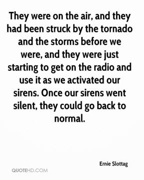 Ernie Slottag - They were on the air, and they had been struck by the tornado and the storms before we were, and they were just starting to get on the radio and use it as we activated our sirens. Once our sirens went silent, they could go back to normal.