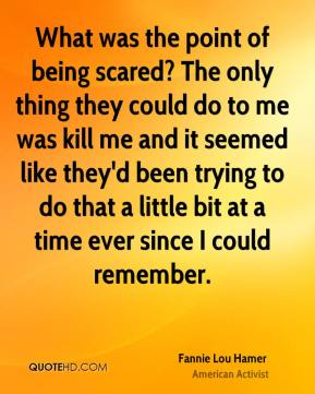 What was the point of being scared? The only thing they could do to me was kill me and it seemed like they'd been trying to do that a little bit at a time ever since I could remember.