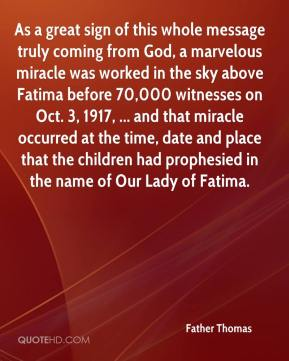 As a great sign of this whole message truly coming from God, a marvelous miracle was worked in the sky above Fatima before 70,000 witnesses on Oct. 3, 1917, ... and that miracle occurred at the time, date and place that the children had prophesied in the name of Our Lady of Fatima.
