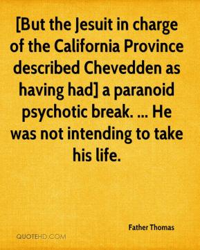 [But the Jesuit in charge of the California Province described Chevedden as having had] a paranoid psychotic break. ... He was not intending to take his life.