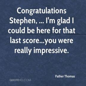 Congratulations Stephen, ... I'm glad I could be here for that last score...you were really impressive.