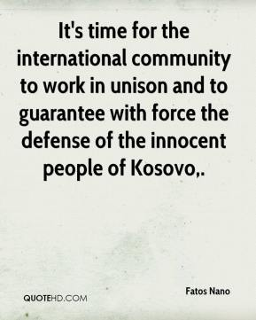 Fatos Nano - It's time for the international community to work in unison and to guarantee with force the defense of the innocent people of Kosovo.