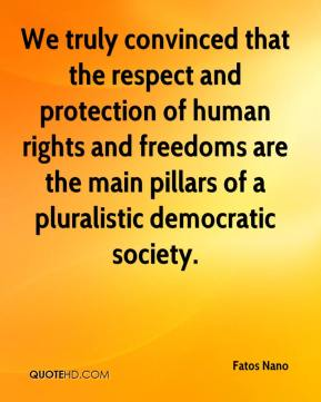 Fatos Nano - We truly convinced that the respect and protection of human rights and freedoms are the main pillars of a pluralistic democratic society.