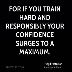 For if you train hard and responsibly your confidence surges to a maximum.