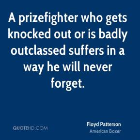 Floyd Patterson - A prizefighter who gets knocked out or is badly outclassed suffers in a way he will never forget.