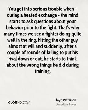 Floyd Patterson - You get into serious trouble when - during a heated exchange - the mind starts to ask questions about your behavior prior to the fight. That's why many times we see a fighter doing quite well in the ring, hitting the other guy almost at will and suddenly, after a couple of rounds of failing to put his rival down or out, he starts to think about the wrong things he did during training.