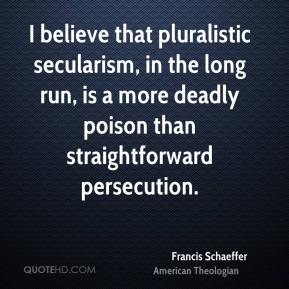 Francis Schaeffer - I believe that pluralistic secularism, in the long run, is a more deadly poison than straightforward persecution.