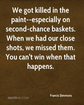 Francis Simmons - We got killed in the paint--especially on second-chance baskets. When we had our close shots, we missed them. You can't win when that happens.