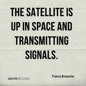 Franco Bonacina - The satellite is up in space and transmitting signals.