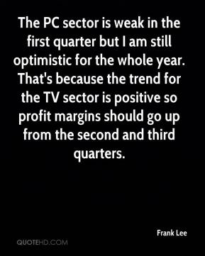 Frank Lee - The PC sector is weak in the first quarter but I am still optimistic for the whole year. That's because the trend for the TV sector is positive so profit margins should go up from the second and third quarters.
