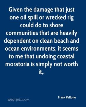 Frank Pallone - Given the damage that just one oil spill or wrecked rig could do to shore communities that are heavily dependent on clean beach and ocean environments, it seems to me that undoing coastal moratoria is simply not worth it.
