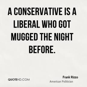 A conservative is a liberal who got mugged the night before.