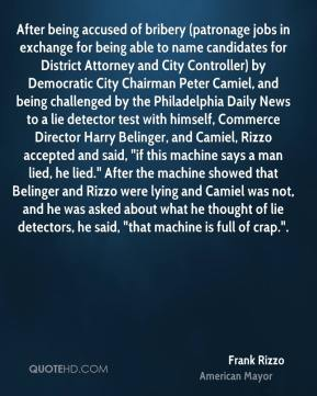 """Frank Rizzo - After being accused of bribery (patronage jobs in exchange for being able to name candidates for District Attorney and City Controller) by Democratic City Chairman Peter Camiel, and being challenged by the Philadelphia Daily News to a lie detector test with himself, Commerce Director Harry Belinger, and Camiel, Rizzo accepted and said, """"if this machine says a man lied, he lied."""" After the machine showed that Belinger and Rizzo were lying and Camiel was not, and he was asked about what he thought of lie detectors, he said, """"that machine is full of crap.""""."""