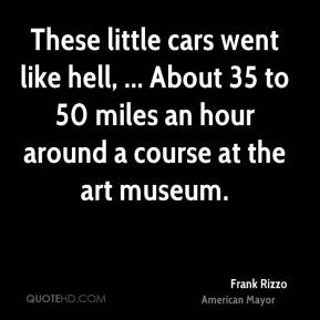 Frank Rizzo - These little cars went like hell, ... About 35 to 50 miles an hour around a course at the art museum.