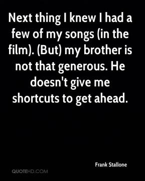 Next thing I knew I had a few of my songs (in the film). (But) my brother is not that generous. He doesn't give me shortcuts to get ahead.