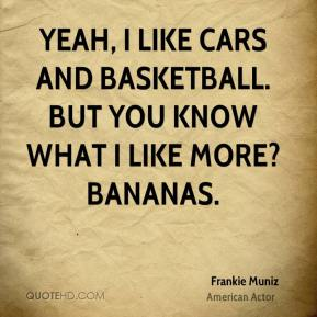 Frankie Muniz - Yeah, I like cars and basketball. But you know what I like more? Bananas.