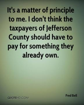 Fred Bell - It's a matter of principle to me. I don't think the taxpayers of Jefferson County should have to pay for something they already own.