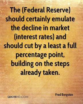 Fred Bergsten - The (Federal Reserve) should certainly emulate the decline in market (interest rates) and should cut by a least a full percentage point, building on the steps already taken.